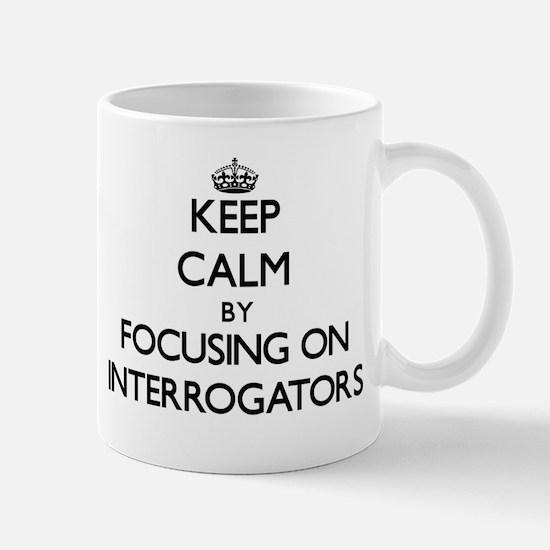 Keep Calm by focusing on Interrogators Mugs