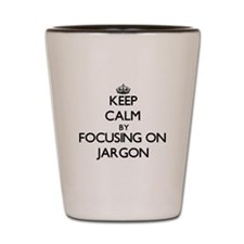 Keep Calm by focusing on Jargon Shot Glass