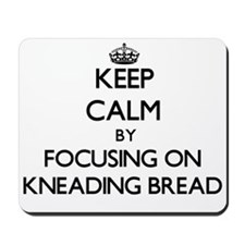 Keep Calm by focusing on Kneading Bread Mousepad