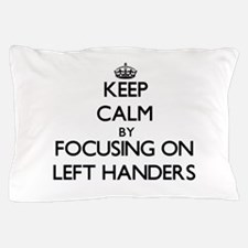 Keep Calm by focusing on Left Handers Pillow Case