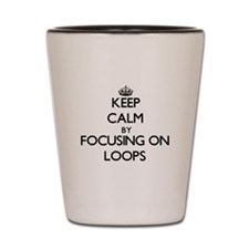 Keep Calm by focusing on Loops Shot Glass