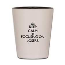 Keep Calm by focusing on Losers Shot Glass