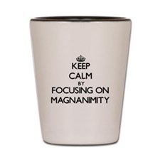 Keep Calm by focusing on Magnanimity Shot Glass