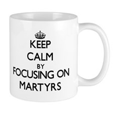 Keep Calm by focusing on Martyrs Mugs