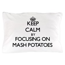 Keep Calm by focusing on Mash Potatoes Pillow Case