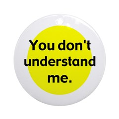 You Don't Understand Me (Tree Ornament)