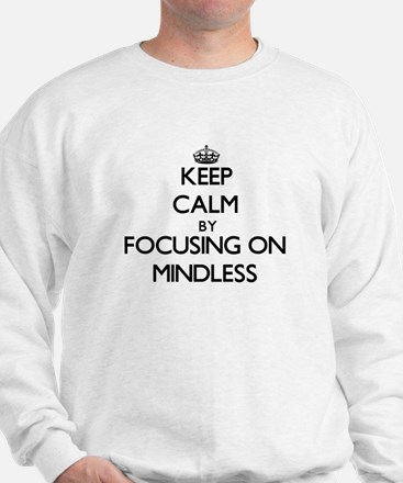Keep Calm by focusing on Mindless Sweatshirt