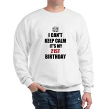 I cant keep calm Its my 21st Birthday Sweatshirt