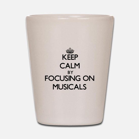 Keep Calm by focusing on Musicals Shot Glass