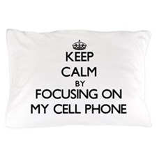 Keep Calm by focusing on My Cell Phone Pillow Case
