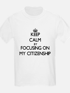 Keep Calm by focusing on My Citizenship T-Shirt