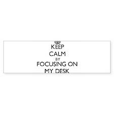 Keep Calm by focusing on My Desk Bumper Bumper Sticker