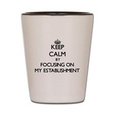 Keep Calm by focusing on MY ESTABLISHME Shot Glass
