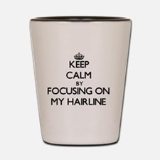Keep Calm by focusing on My Hairline Shot Glass