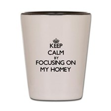 Keep Calm by focusing on My Homey Shot Glass