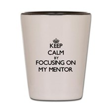 Keep Calm by focusing on My Mentor Shot Glass
