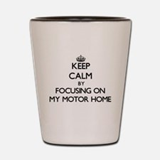 Keep Calm by focusing on My Motor Home Shot Glass