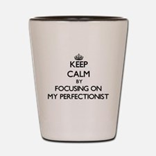 Keep Calm by focusing on My Perfectioni Shot Glass