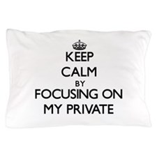 Keep Calm by focusing on My Private Pillow Case