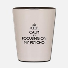 Keep Calm by focusing on My Psycho Shot Glass