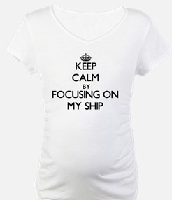 Keep Calm by focusing on My Ship Shirt