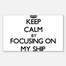 Keep Calm by focusing on My Ship Decal