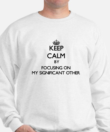 Keep Calm by focusing on My Significant Sweatshirt