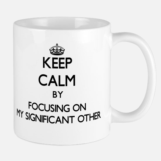 Keep Calm by focusing on My Significant Other Mugs