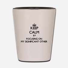 Keep Calm by focusing on My Significant Shot Glass