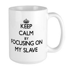 Keep Calm by focusing on My Slave Mugs