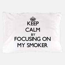 Keep Calm by focusing on My Smoker Pillow Case