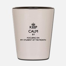 Keep Calm by focusing on My Student Of Shot Glass