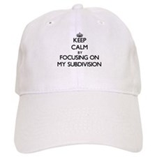 Keep Calm by focusing on My Subdivision Baseball Cap
