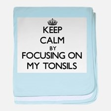 Keep Calm by focusing on My Tonsils baby blanket