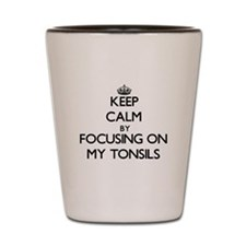 Keep Calm by focusing on My Tonsils Shot Glass