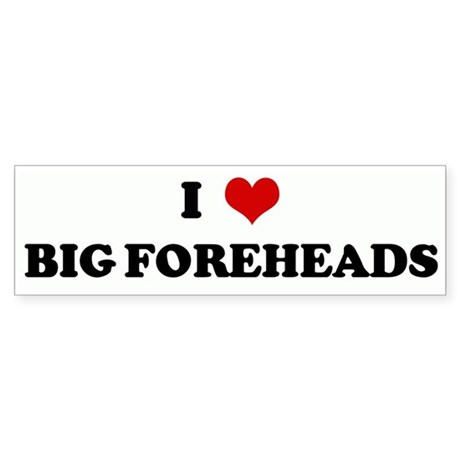 I Love BIG FOREHEADS Bumper Sticker