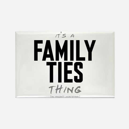 It's a Family Ties Thing Rectangle Magnet