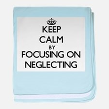 Keep Calm by focusing on Neglecting baby blanket