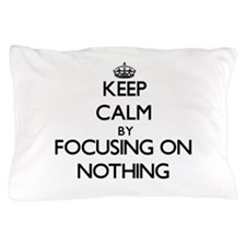 Keep Calm by focusing on Nothing Pillow Case