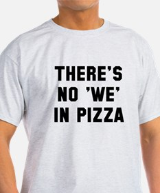 There is no we in pizza T-Shirt