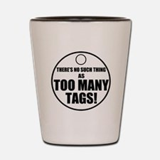 Theres No Such Thing As Too Many Tags Shot Glass