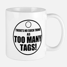 Theres No Such Thing As Too Many Tags Mugs