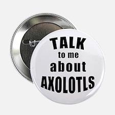 "Talk To Me About Axolotls 2.25"" Button"