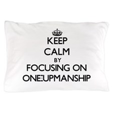 Keep Calm by focusing on One-Upmanship Pillow Case