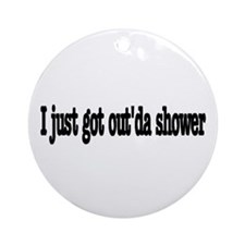 I just got out of the shower Ornament (Round)