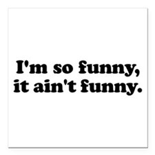 "I'm so funny, it ain't f Square Car Magnet 3"" x 3"""