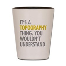 Its A Topography Thing Shot Glass