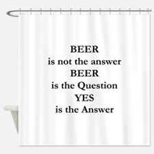 Beer Is Not The Answer Shower Curtain
