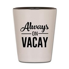 Always on vacay Shot Glass