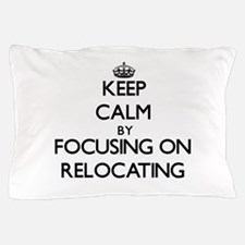 Keep Calm by focusing on Relocating Pillow Case